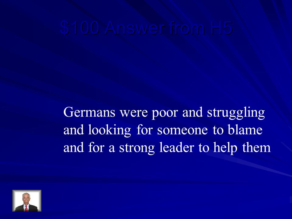 $100 Answer from H5 Germans were poor and struggling and looking for someone to blame and for a strong leader to help them