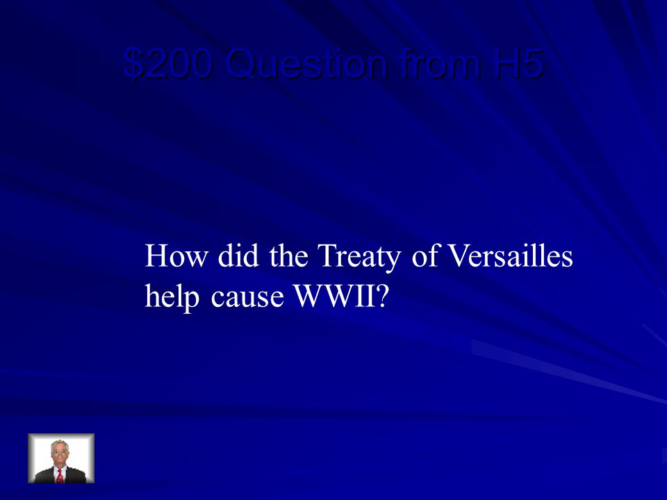 $200 Question from H5 How did the Treaty of Versailles help cause WWII