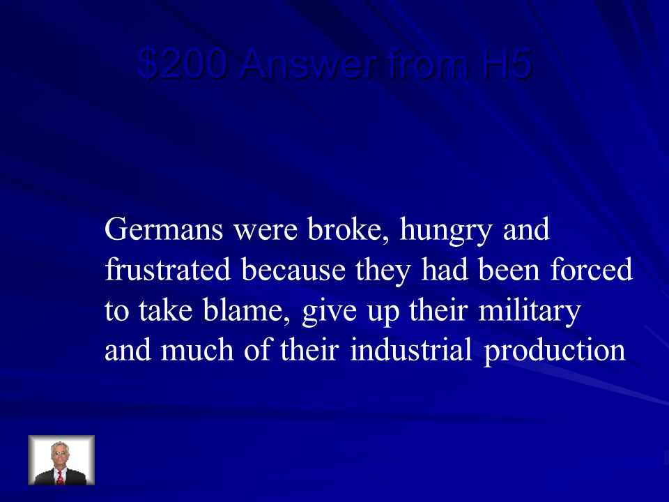 $200 Answer from H5 Germans were broke, hungry and frustrated because they had been forced to take blame, give up their military and much of their industrial production