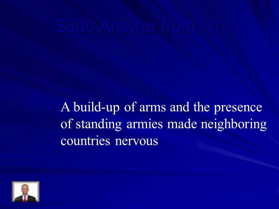 $300 Answer from H1 A build-up of arms and the presence of standing armies made neighboring countries nervous