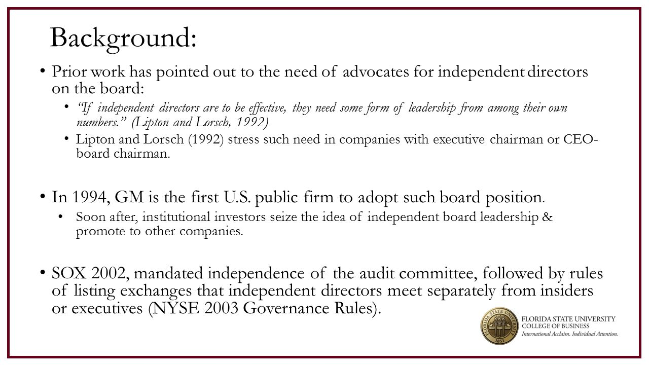 Background: Prior work has pointed out to the need of advocates for independent directors on the board: If independent directors are to be effective, they need some form of leadership from among their own numbers. (Lipton and Lorsch, 1992) Lipton and Lorsch (1992) stress such need in companies with executive chairman or CEO- board chairman.