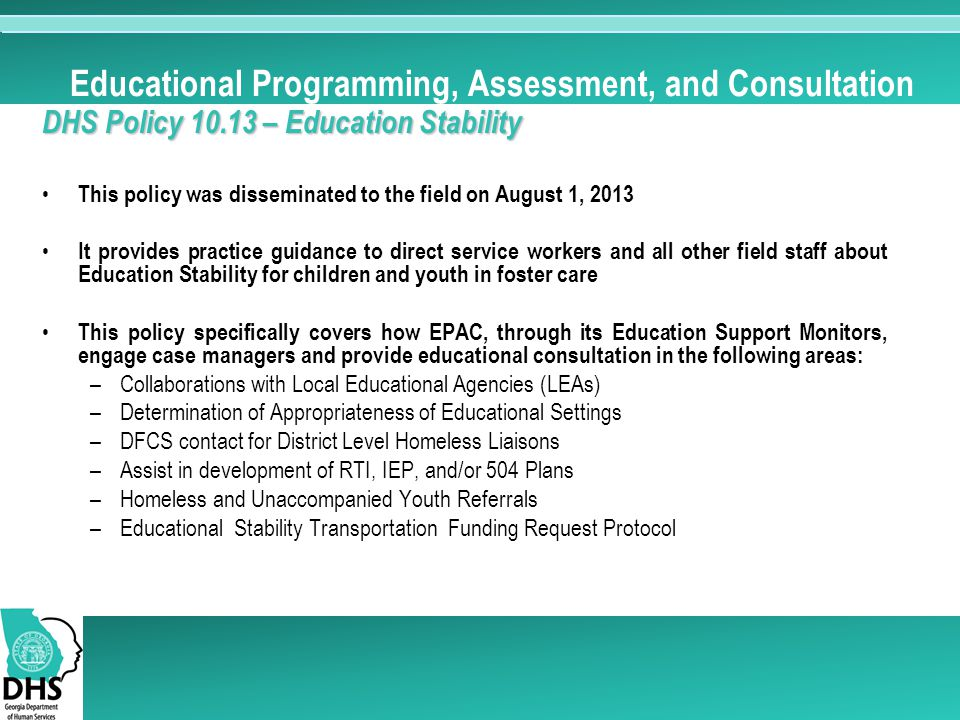 Educational Programming, Assessment, and Consultation DHS Policy 10.13 – Education Stability This policy was disseminated to the field on August 1, 2013 It provides practice guidance to direct service workers and all other field staff about Education Stability for children and youth in foster care This policy specifically covers how EPAC, through its Education Support Monitors, engage case managers and provide educational consultation in the following areas: –Collaborations with Local Educational Agencies (LEAs) –Determination of Appropriateness of Educational Settings –DFCS contact for District Level Homeless Liaisons –Assist in development of RTI, IEP, and/or 504 Plans –Homeless and Unaccompanied Youth Referrals –Educational Stability Transportation Funding Request Protocol