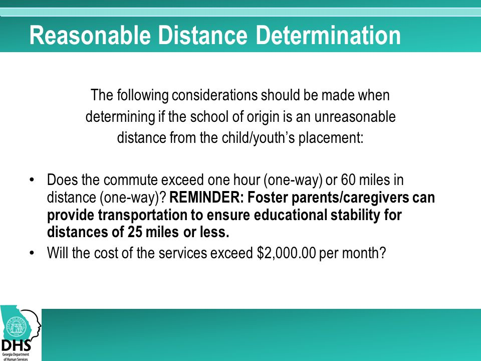 Reasonable Distance Determination The following considerations should be made when determining if the school of origin is an unreasonable distance from the child/youth's placement: Does the commute exceed one hour (one-way) or 60 miles in distance (one-way).