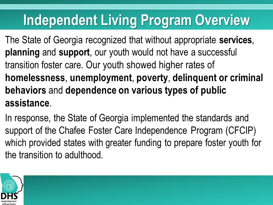 Independent Living Program Overview The State of Georgia recognized that without appropriate services, planning and support, our youth would not have a successful transition foster care.