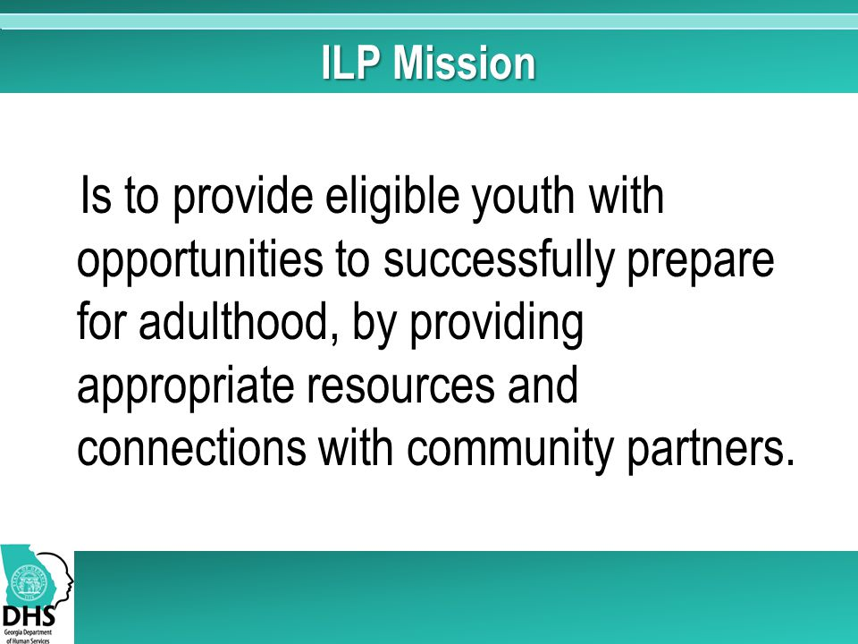 ILP Mission Is to provide eligible youth with opportunities to successfully prepare for adulthood, by providing appropriate resources and connections with community partners.
