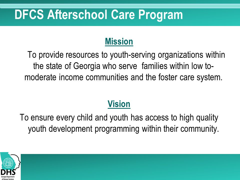 DFCS Afterschool Care Program Mission To provide resources to youth-serving organizations within the state of Georgia who serve families within low to- moderate income communities and the foster care system.