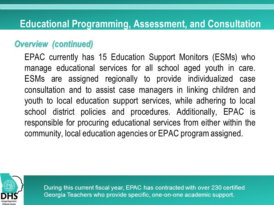 Educational Programming, Assessment, and Consultation Overview (continued) EPAC currently has 15 Education Support Monitors (ESMs) who manage educational services for all school aged youth in care.