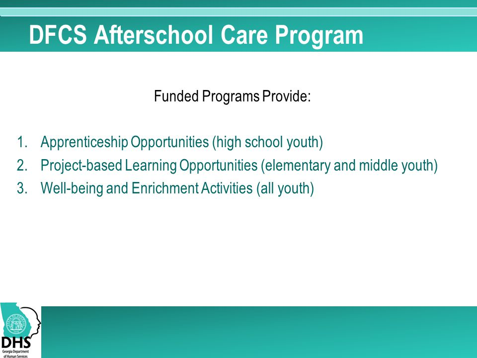 DFCS Afterschool Care Program Funded Programs Provide: 1.Apprenticeship Opportunities (high school youth) 2.Project-based Learning Opportunities (elementary and middle youth) 3.Well-being and Enrichment Activities (all youth)