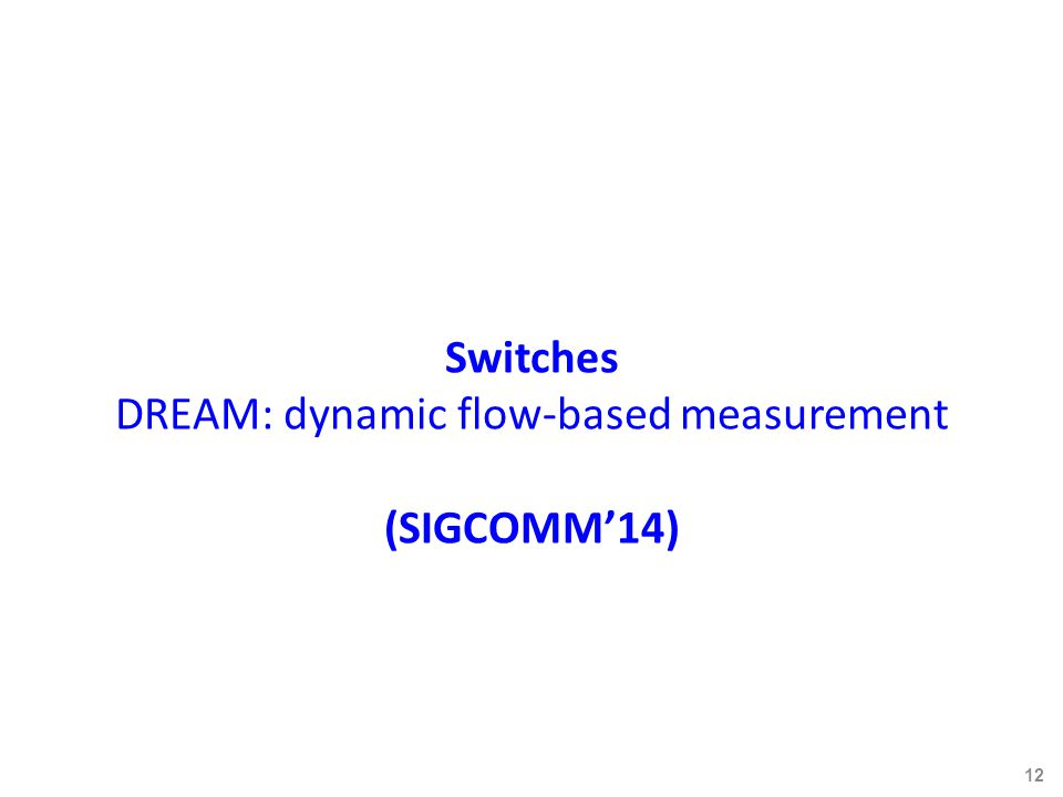 Switches DREAM: dynamic flow-based measurement (SIGCOMM'14) 12