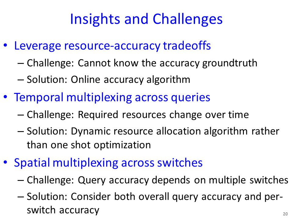 Insights and Challenges Leverage resource-accuracy tradeoffs – Challenge: Cannot know the accuracy groundtruth – Solution: Online accuracy algorithm Temporal multiplexing across queries – Challenge: Required resources change over time – Solution: Dynamic resource allocation algorithm rather than one shot optimization Spatial multiplexing across switches – Challenge: Query accuracy depends on multiple switches – Solution: Consider both overall query accuracy and per- switch accuracy 20