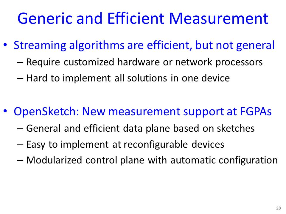 Generic and Efficient Measurement Streaming algorithms are efficient, but not general – Require customized hardware or network processors – Hard to implement all solutions in one device OpenSketch: New measurement support at FGPAs – General and efficient data plane based on sketches – Easy to implement at reconfigurable devices – Modularized control plane with automatic configuration 28