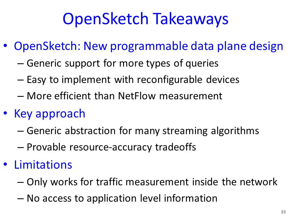OpenSketch Takeaways OpenSketch: New programmable data plane design – Generic support for more types of queries – Easy to implement with reconfigurable devices – More efficient than NetFlow measurement Key approach – Generic abstraction for many streaming algorithms – Provable resource-accuracy tradeoffs Limitations – Only works for traffic measurement inside the network – No access to application level information 35