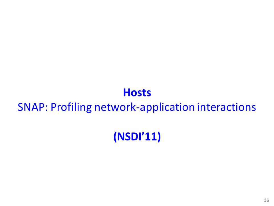 Hosts SNAP: Profiling network-application interactions (NSDI'11) 36