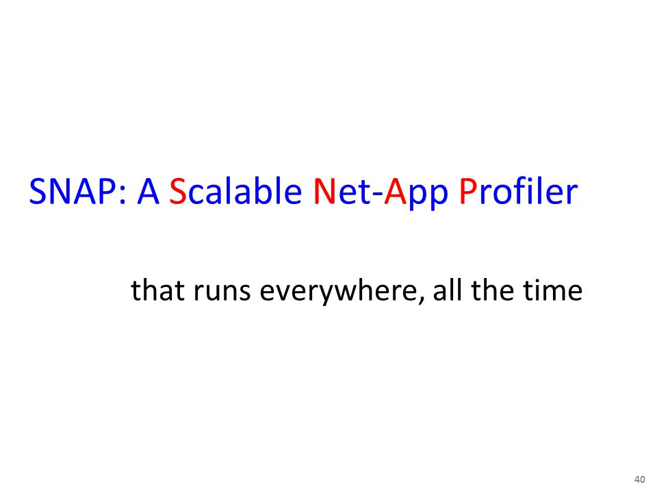 SNAP: A Scalable Net-App Profiler that runs everywhere, all the time 40