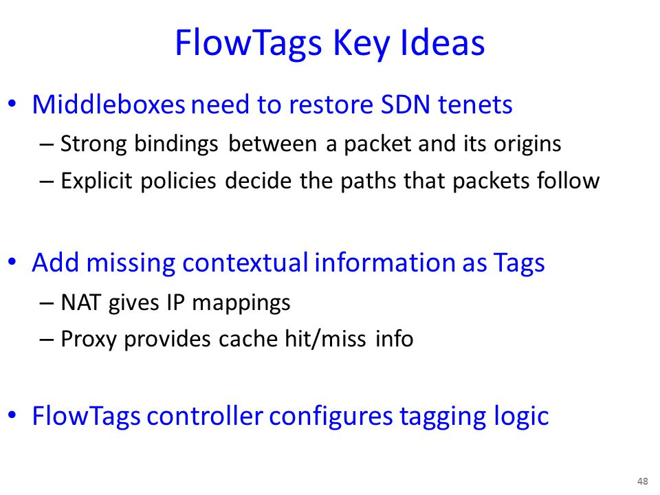 FlowTags Key Ideas Middleboxes need to restore SDN tenets – Strong bindings between a packet and its origins – Explicit policies decide the paths that packets follow Add missing contextual information as Tags – NAT gives IP mappings – Proxy provides cache hit/miss info FlowTags controller configures tagging logic 48