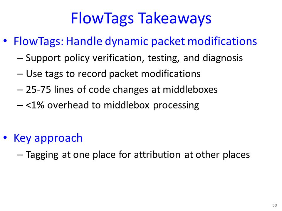 FlowTags Takeaways FlowTags: Handle dynamic packet modifications – Support policy verification, testing, and diagnosis – Use tags to record packet modifications – 25-75 lines of code changes at middleboxes – <1% overhead to middlebox processing Key approach – Tagging at one place for attribution at other places 50