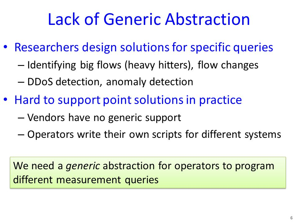 Lack of Generic Abstraction Researchers design solutions for specific queries – Identifying big flows (heavy hitters), flow changes – DDoS detection, anomaly detection Hard to support point solutions in practice – Vendors have no generic support – Operators write their own scripts for different systems 6 We need a generic abstraction for operators to program different measurement queries