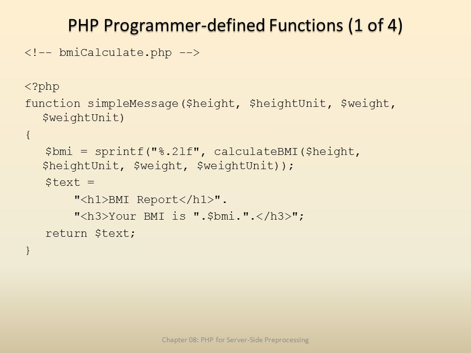 PHP Programmer-defined Functions (1 of 4) < php function simpleMessage($height, $heightUnit, $weight, $weightUnit) { $bmi = sprintf( %.2lf , calculateBMI($height, $heightUnit, $weight, $weightUnit)); $text = BMI Report .