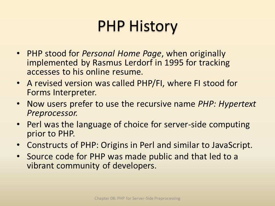 PHP History PHP stood for Personal Home Page, when originally implemented by Rasmus Lerdorf in 1995 for tracking accesses to his online resume.