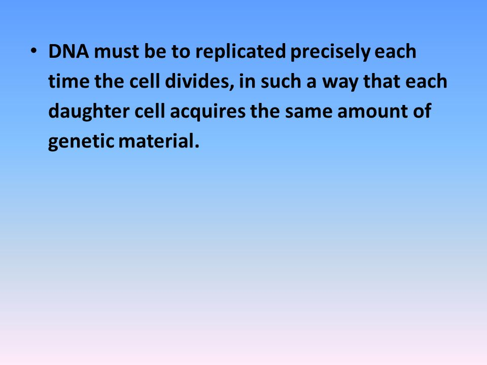 DNA must be to replicated precisely each time the cell divides, in such a way that each daughter cell acquires the same amount of genetic material.