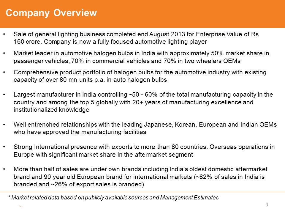 Company Overview Sale of general lighting business completed end August 2013 for Enterprise Value of Rs 160 crore. Company is now a fully focused auto