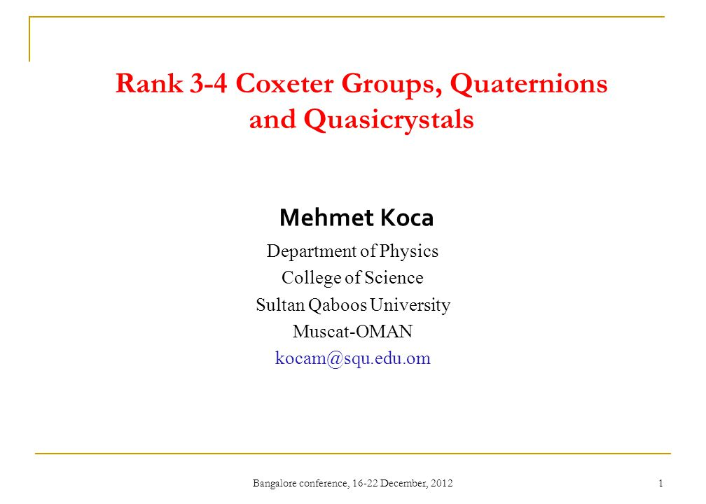 Bangalore conference, 16-22 December, 2012 1 Rank 3-4 Coxeter Groups, Quaternions and Quasicrystals Mehmet Koca Department of Physics College of Scien
