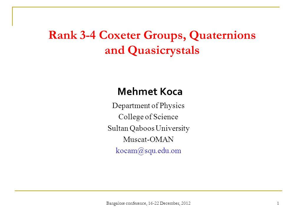 Bangalore conference, 16-22 December, 2012 1 Rank 3-4 Coxeter Groups, Quaternions and Quasicrystals Mehmet Koca Department of Physics College of Science Sultan Qaboos University Muscat-OMAN kocam@squ.edu.om