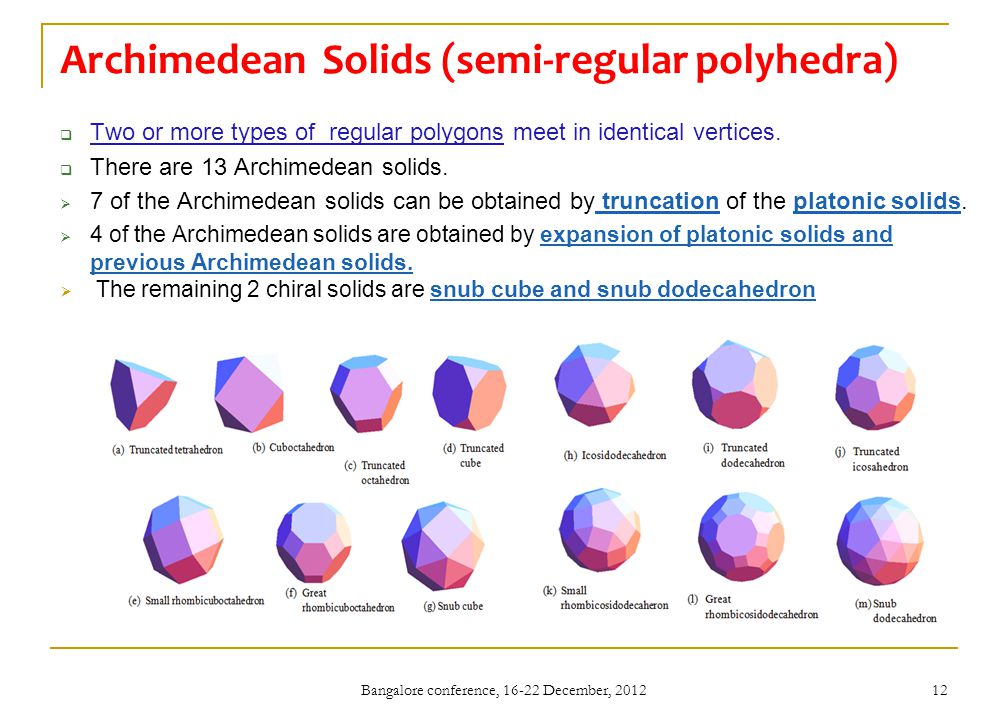 Archimedean Solids (semi-regular polyhedra)  Two or more types of regular polygons meet in identical vertices.  There are 13 Archimedean solids.  7