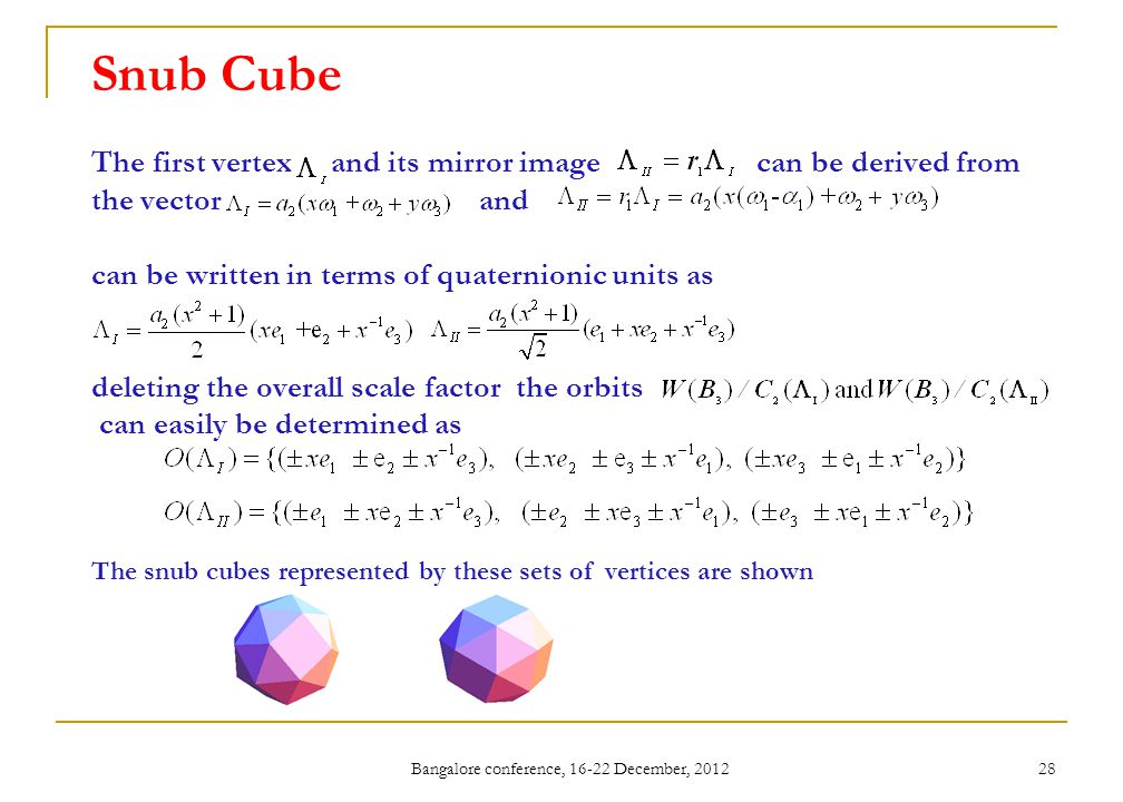 Bangalore conference, 16-22 December, 2012 28 Snub Cube The first vertex and its mirror image can be derived from the vector and can be written in terms of quaternionic units as deleting the overall scale factor the orbits can easily be determined as The snub cubes represented by these sets of vertices are shown