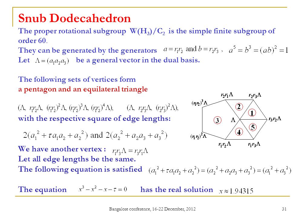 Bangalore conference, 16-22 December, 2012 31 Snub Dodecahedron The proper rotational subgroup W(H 3 )/C 2 is the simple finite subgroup of order 60.