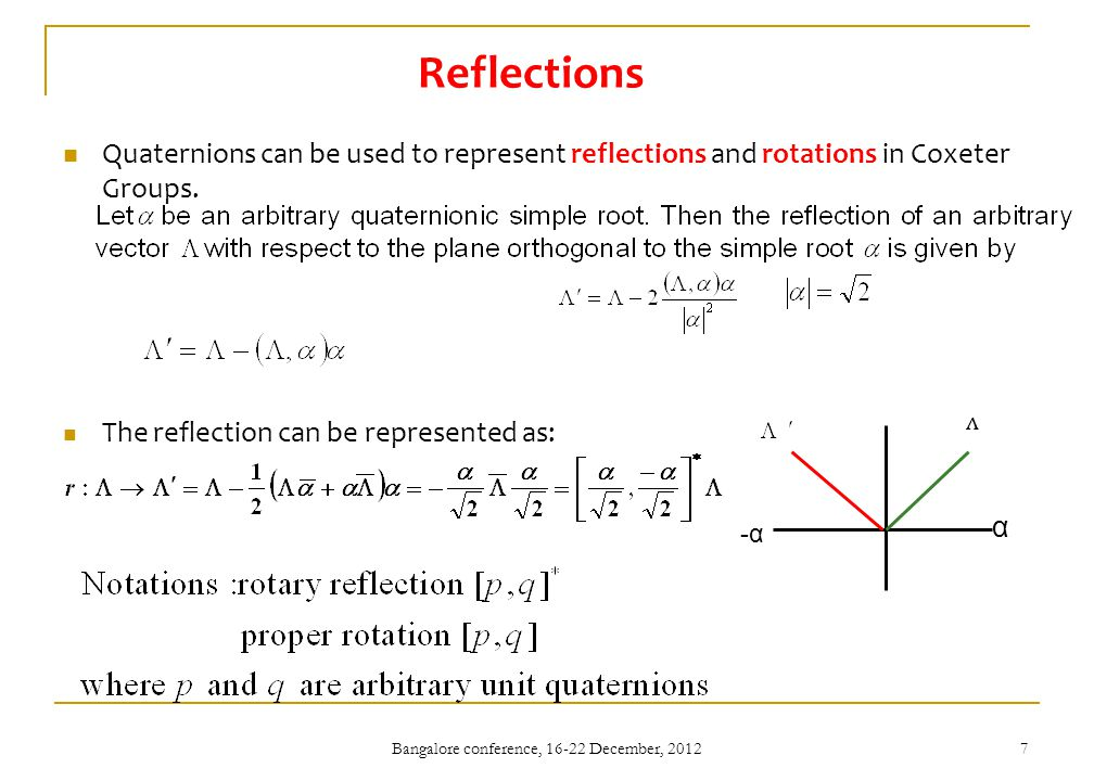 Bangalore conference, 16-22 December, 2012 7 Reflections Quaternions can be used to represent reflections and rotations in Coxeter Groups.