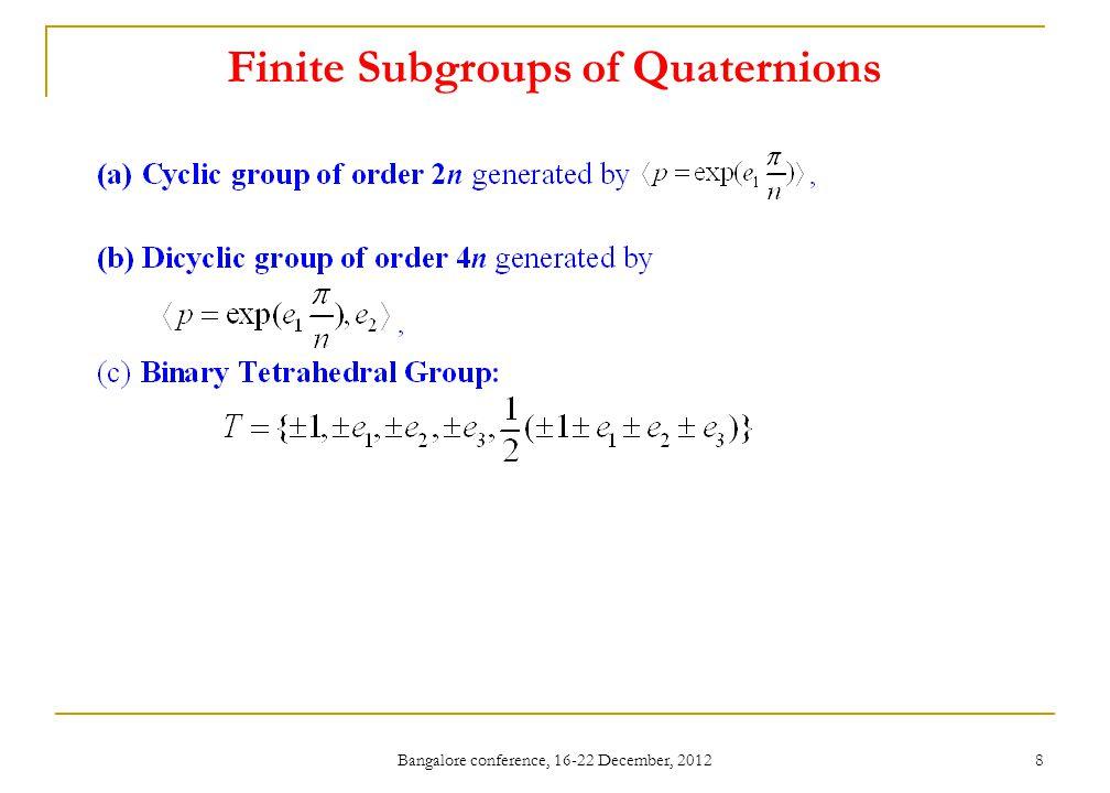 Finite Subgroups of Quaternions Bangalore conference, 16-22 December, 2012 9