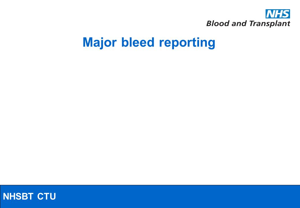 NHSBT/MRC Clinical Studies Unit Major bleed reporting NHSBT CTU