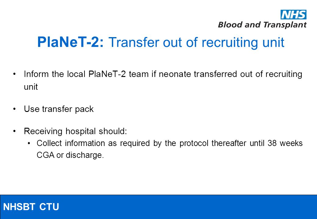 NHSBT/MRC Clinical Studies Unit Inform the local PlaNeT-2 team if neonate transferred out of recruiting unit Use transfer pack Receiving hospital should: Collect information as required by the protocol thereafter until 38 weeks CGA or discharge.