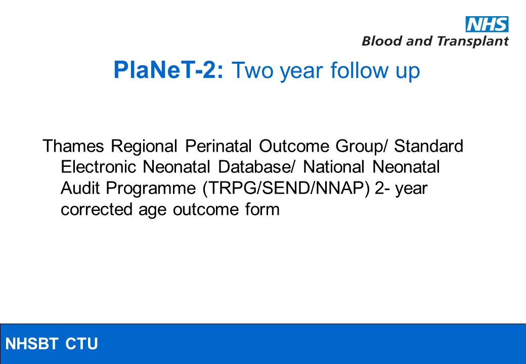 NHSBT/MRC Clinical Studies Unit PlaNeT-2: Two year follow up Thames Regional Perinatal Outcome Group/ Standard Electronic Neonatal Database/ National Neonatal Audit Programme (TRPG/SEND/NNAP) 2- year corrected age outcome form NHSBT CTU