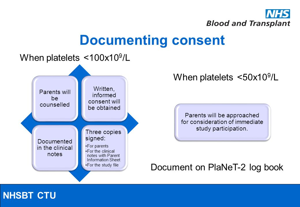 NHSBT/MRC Clinical Studies Unit When platelets <100x10 9 /L Parents will be counselled Written, informed consent will be obtained Documented in the clinical notes Three copies signed: For parents For the clinical notes with Parent Information Sheet For the study file When platelets <50x10 9 /L Parents will be approached for consideration of immediate study participation.