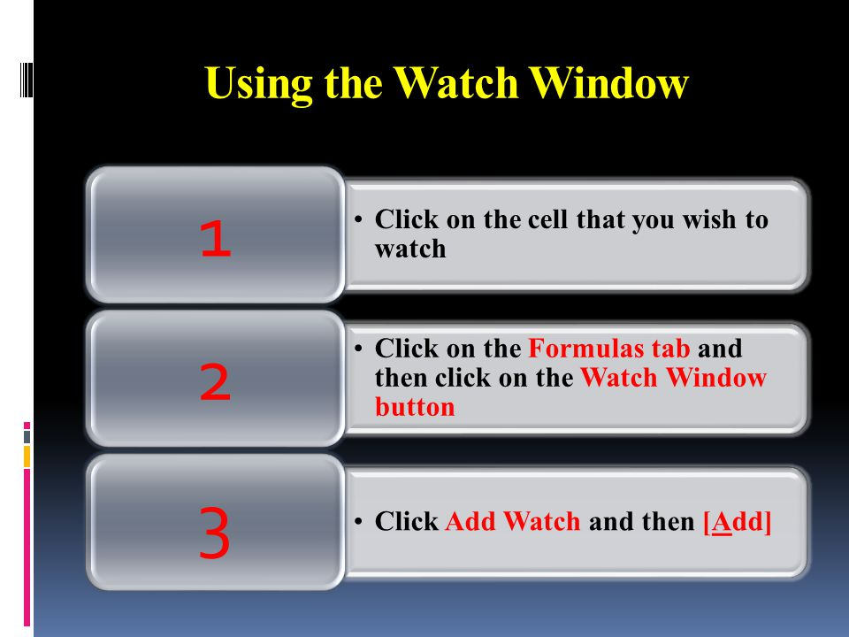 Using the Watch Window Click on the cell that you wish to watch 1 Click on the Formulas tab and then click on the Watch Window button 2 Click Add Watch and then [Add] 3