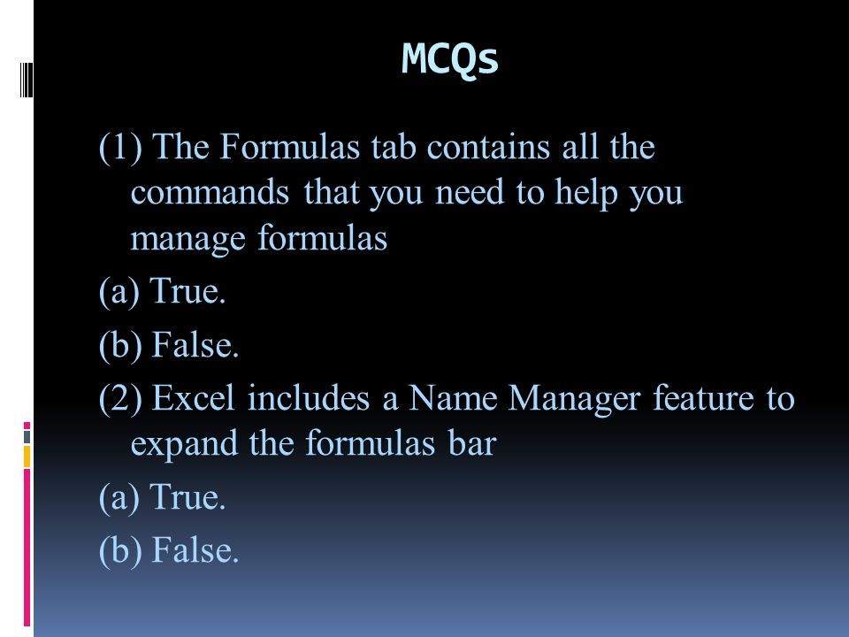 MCQs (1) The Formulas tab contains all the commands that you need to help you manage formulas (a) True. (b) False. (2) Excel includes a Name Manager f
