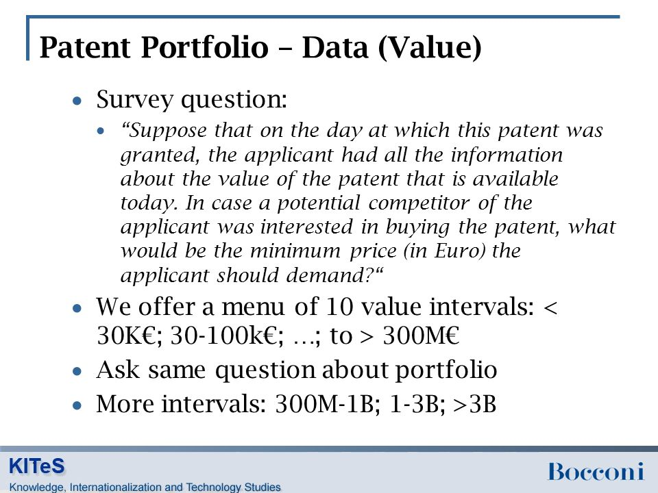 Patent Portfolio – Data (Value)  Survey question:  Suppose that on the day at which this patent was granted, the applicant had all the information about the value of the patent that is available today.