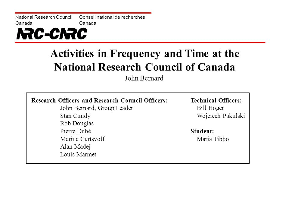 National Research Council Canada Conseil national de recherches Canada Activities in Frequency and Time at the National Research Council of Canada Research Officers and Research Council Officers: John Bernard, Group Leader Stan Cundy Rob Douglas Pierre Dubé Marina Gertsvolf Alan Madej Louis Marmet Technical Officers: Bill Hoger Wojciech Pakulski Student: Maria Tibbo John Bernard