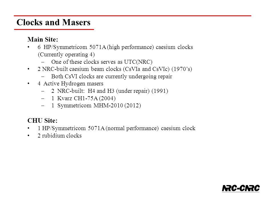 Clocks and Masers Main Site: 6 HP/Symmetricom 5071A (high performance) caesium clocks (Currently operating 4)  One of these clocks serves as UTC(NRC) 2 NRC-built caesium beam clocks (CsVIa and CsVIc) (1970's)  Both CsVI clocks are currently undergoing repair 4 Active Hydrogen masers  2 NRC-built: H4 and H3 (under repair) (1991)  1 Kvarz CH1-75A (2004)  1 Symmetricom MHM-2010 (2012) CHU Site: 1 HP/Symmetricom 5071A (normal performance) caesium clock 2 rubidium clocks