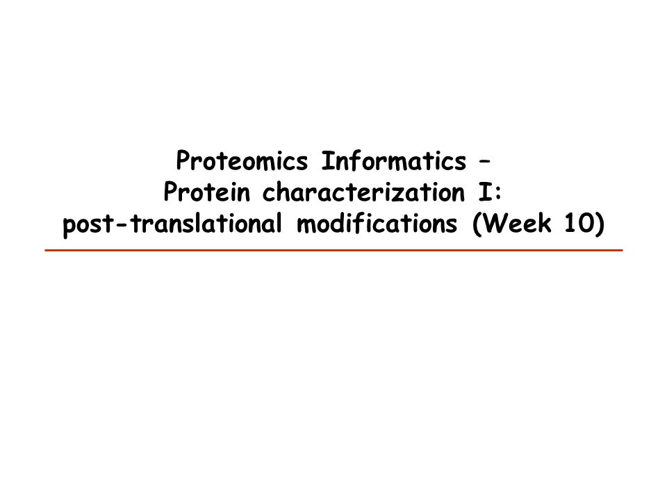 Proteomics Informatics – Protein characterization I: post-translational modifications (Week 10)