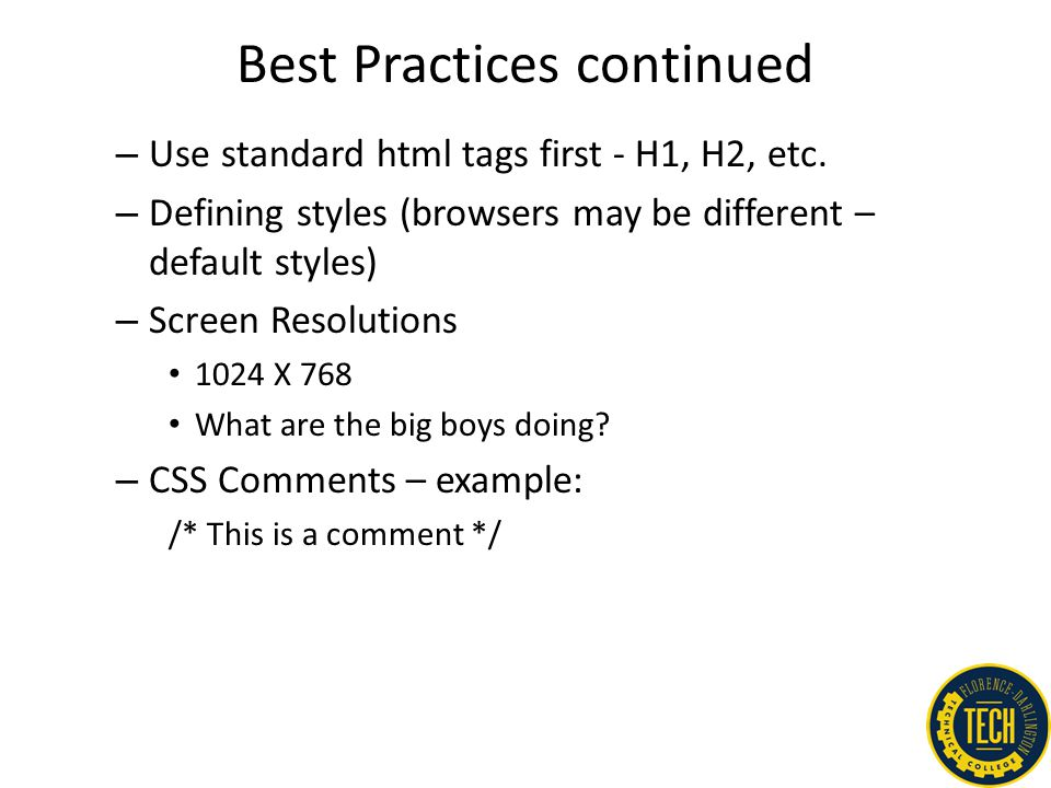 Best Practices continued – Use standard html tags first - H1, H2, etc. – Defining styles (browsers may be different – default styles) – Screen Resolut