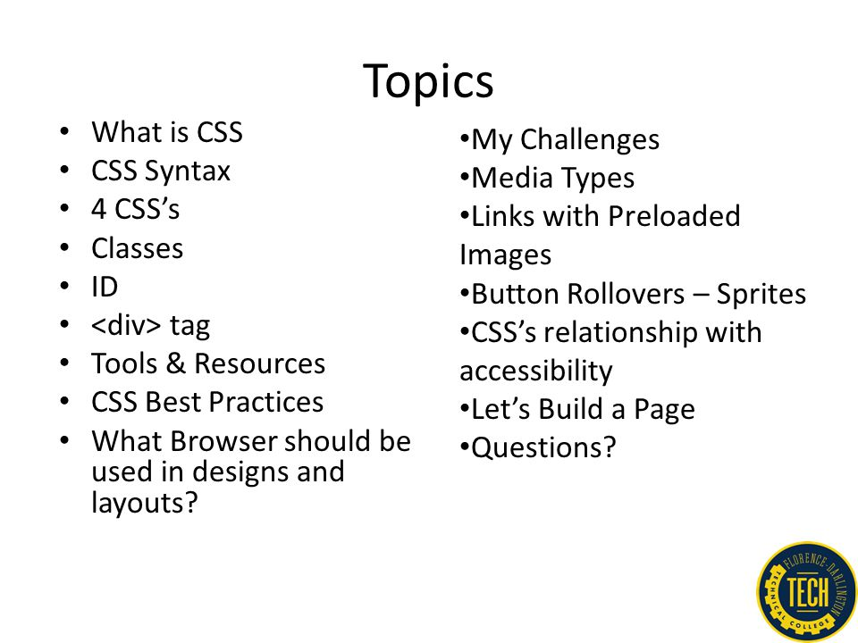 Topics What is CSS CSS Syntax 4 CSS's Classes ID tag Tools & Resources CSS Best Practices What Browser should be used in designs and layouts? My Chall