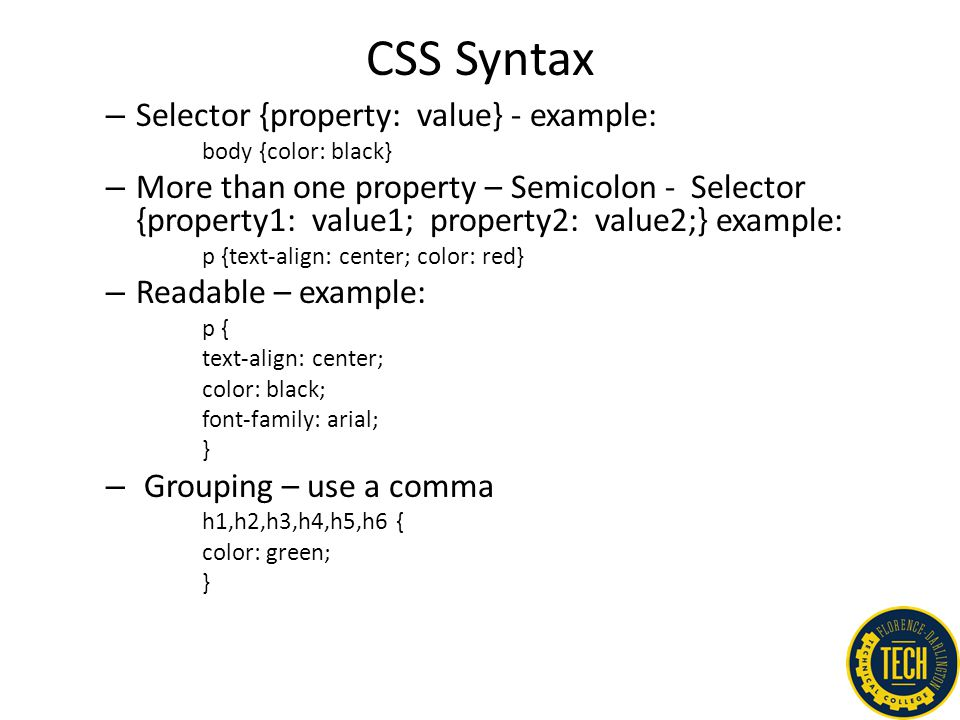 CSS Syntax – Selector {property: value} - example: body {color: black} – More than one property – Semicolon - Selector {property1: value1; property2: