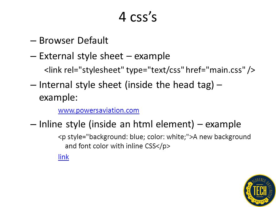 4 css's – Browser Default – External style sheet – example – Internal style sheet (inside the head tag) – example: www.powersaviation.com – Inline sty