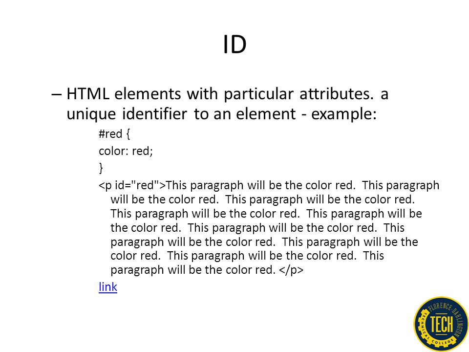ID – HTML elements with particular attributes. a unique identifier to an element - example: #red { color: red; } This paragraph will be the color red.