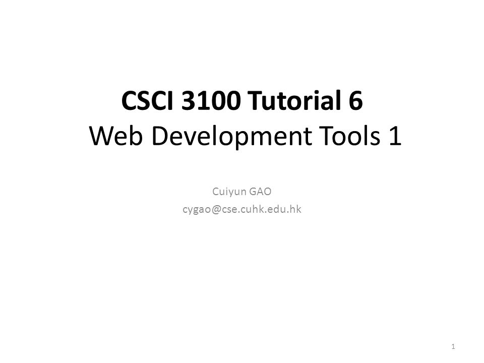 CSCI 3100 Tutorial 6 Web Development Tools 1 Cuiyun GAO cygao@cse.cuhk.edu.hk 1