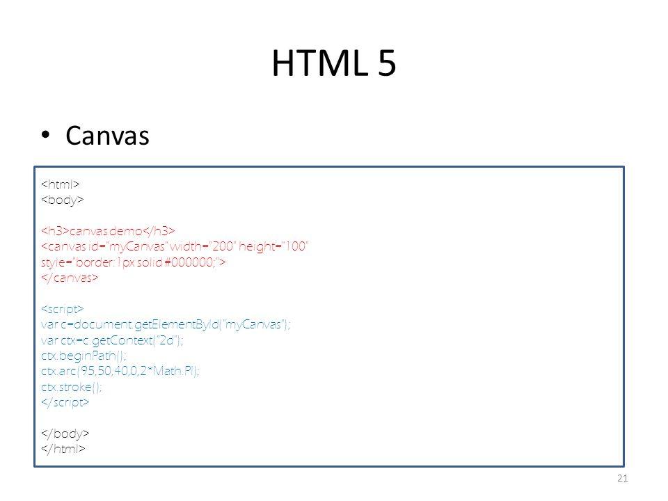 HTML 5 Canvas 21 canvas demo <canvas id= myCanvas width= 200 height= 100 style= border:1px solid #000000; > var c=document.getElementById( myCanvas ); var ctx=c.getContext( 2d ); ctx.beginPath(); ctx.arc(95,50,40,0,2*Math.PI); ctx.stroke();