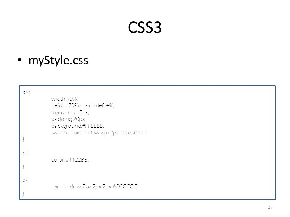 CSS3 myStyle.css 27 div{ width:90%; height:70%;margin-left:4%; margin-top:5px; padding:20px; background:#FFEEBB; -webkit-box-shadow:2px 2px 10px #000; } h1{ color: #1122BB; } p{ text-shadow: 2px 2px 2px #CCCCCC; }